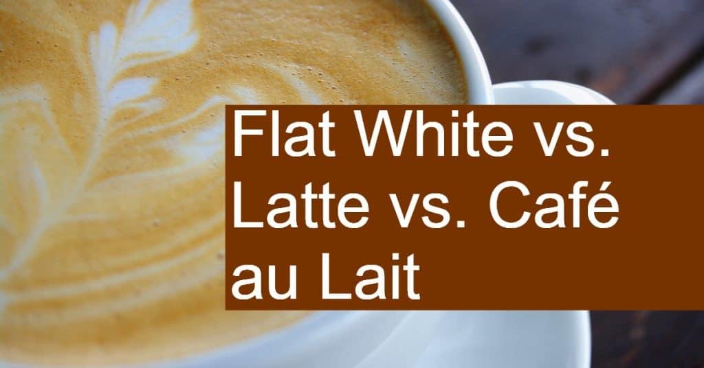 Flat White vs. Latte vs. Cafe au Lait