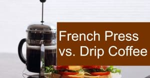 Comparing Drip vs French Press coffee - Which variant makes a better brew?