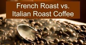 French Roast vs. Italian Roast Coffee