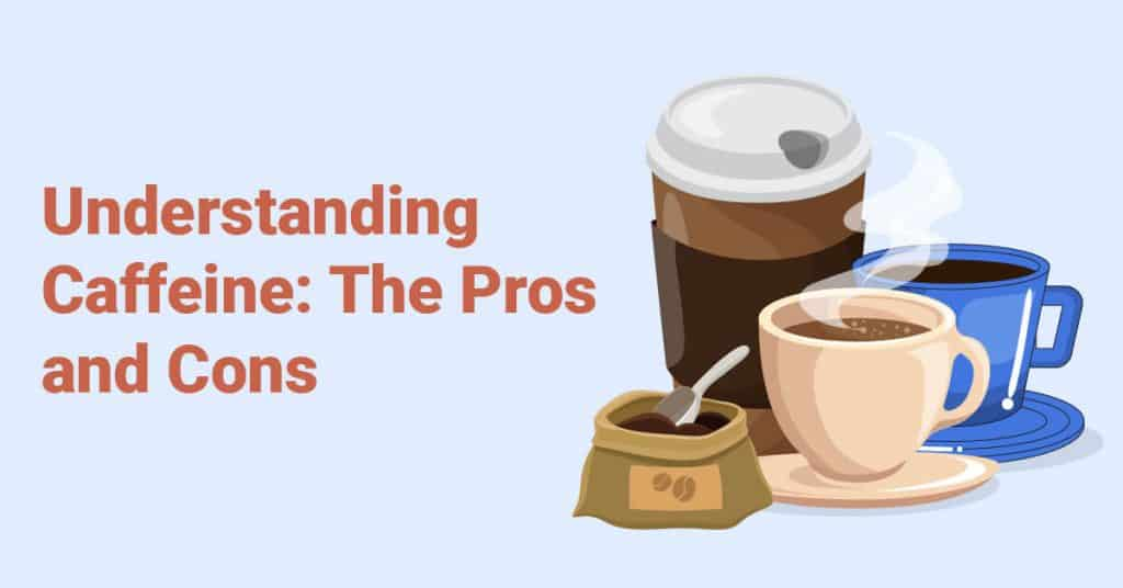 Understanding Caffeine The Pros and Cons